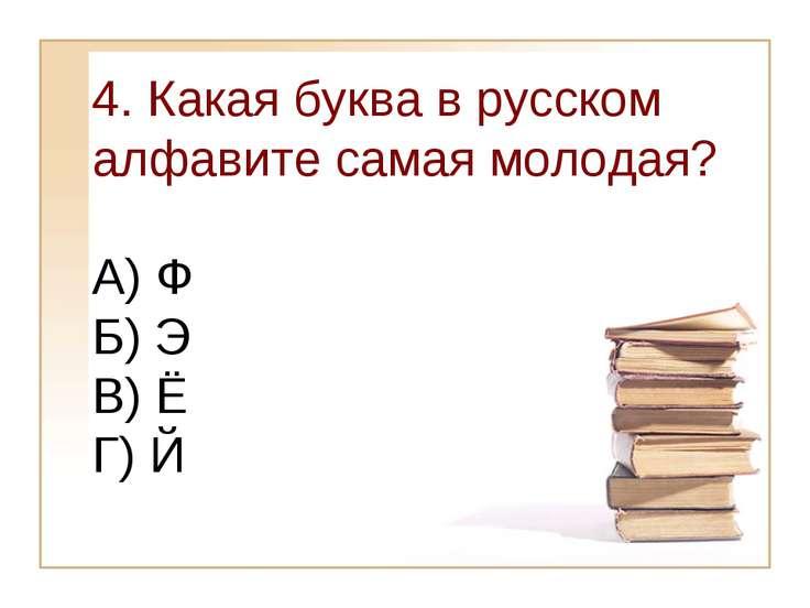 4. Какая буква в русском алфавите самая молодая? А) Ф Б) Э В) Ё Г) Й