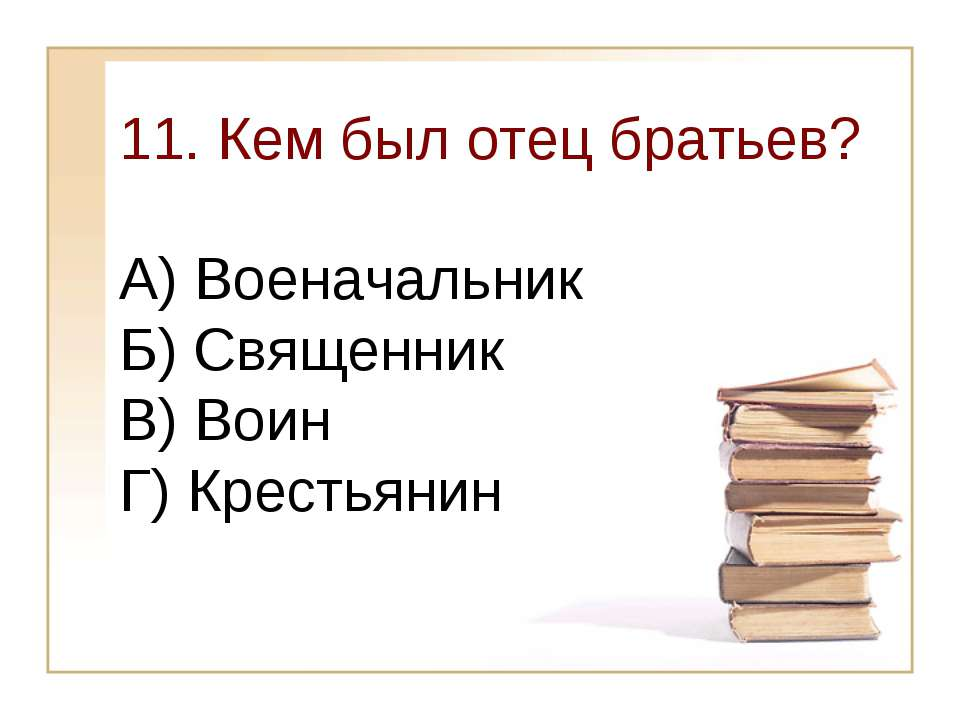 11. Кем был отец братьев? А) Военачальник Б) Священник В) Воин Г) Крестьянин