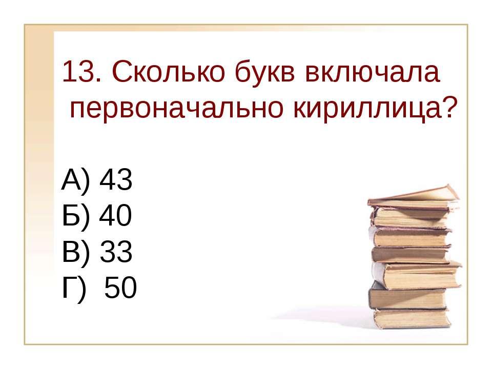 13. Сколько букв включала первоначально кириллица? А) 43 Б) 40 В) 33 Г) 50