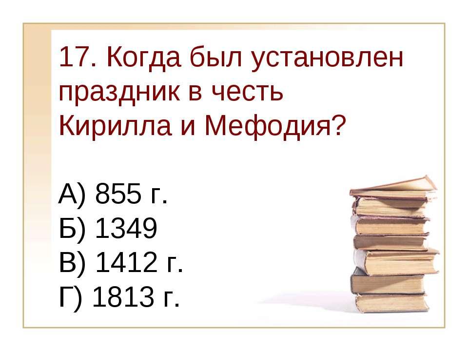 17. Когда был установлен праздник в честь Кирилла и Мефодия? А) 855 г. Б) 134...