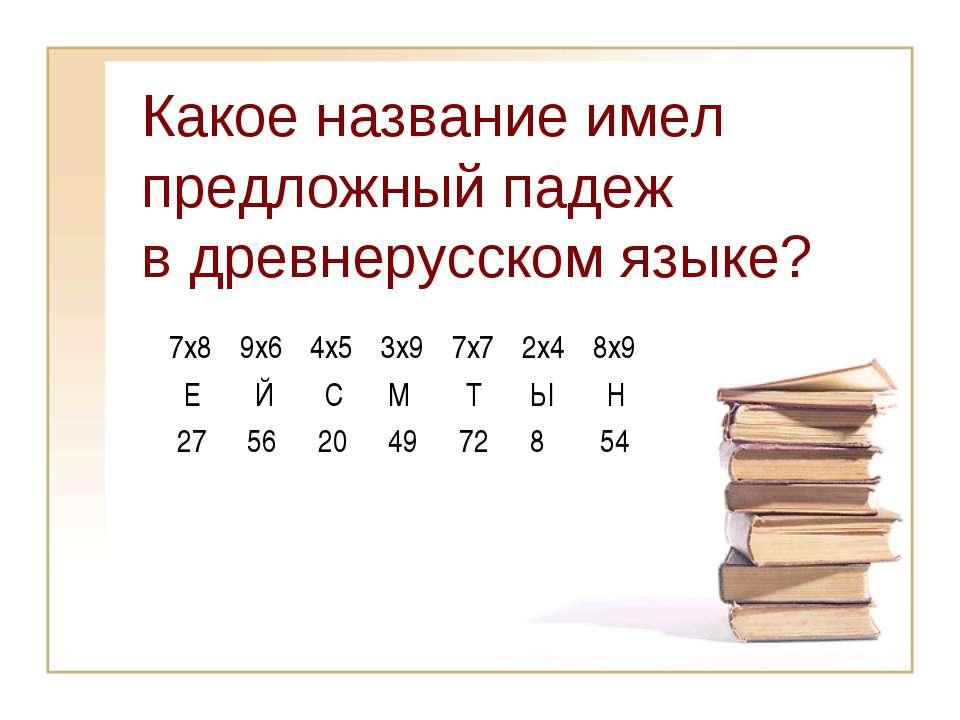 Какое название имел предложный падеж в древнерусском языке? 7x8 Е 9x6 Й 4x5 С...
