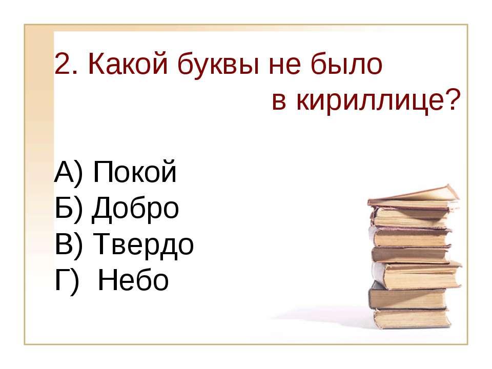 2. Какой буквы не было в кириллице? А) Покой Б) Добро В) Твердо Г) Небо