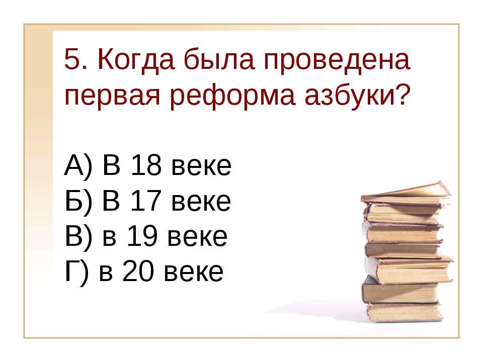 5. Когда была проведена первая реформа азбуки? А) В 18 веке Б) В 17 веке В) в...