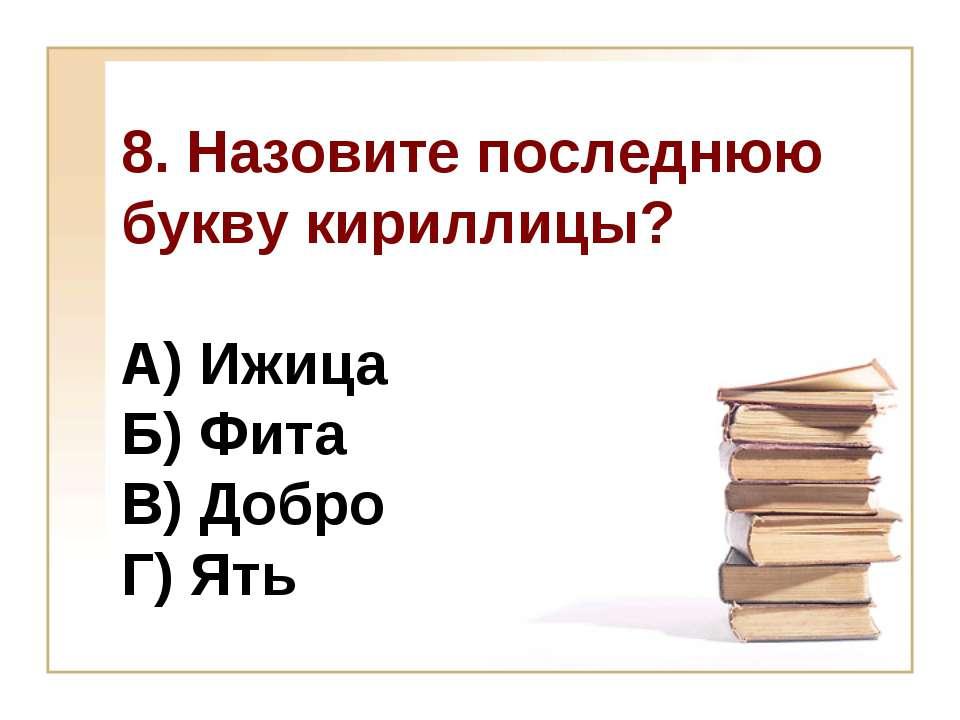 8. Назовите последнюю букву кириллицы? А) Ижица Б) Фита В) Добро Г) Ять