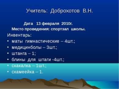 Учитель: Доброхотов В.Н. Дата 13 февраля 2010г. Место проведения: спортзал шк...