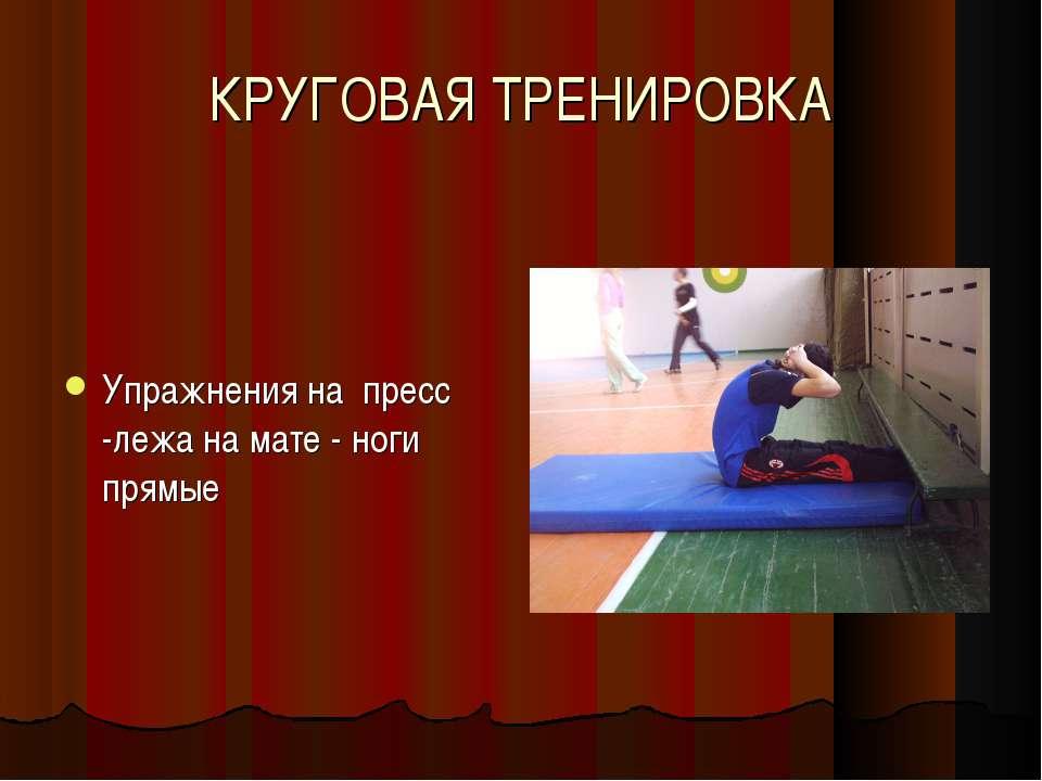 КРУГОВАЯ ТРЕНИРОВКА Упражнения на пресс -лежа на мате - ноги прямые