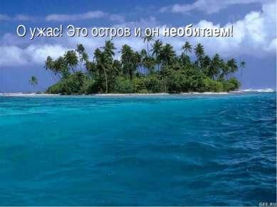 О ужас! Это остров и он необитаем!