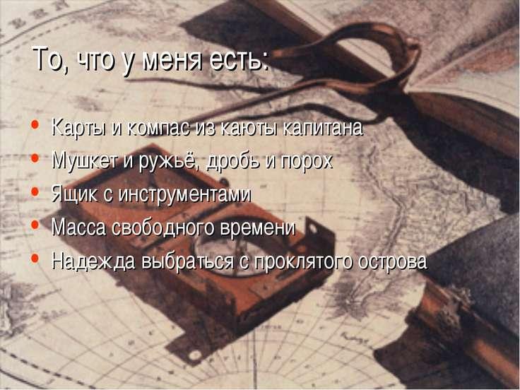 То, что у меня есть: Карты и компас из каюты капитана Мушкет и ружьё, дробь и...