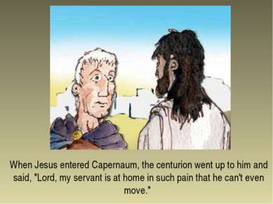 "When Jesus entered Capernaum, the centurion went up to him and said, ""Lord, m..."