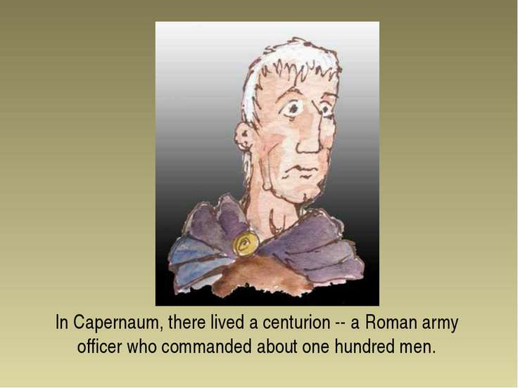 In Capernaum, there lived a centurion -- a Roman army officer who commanded a...