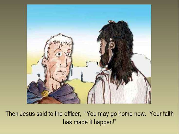 "Then Jesus said to the officer, ""You may go home now. Your faith has made it ..."