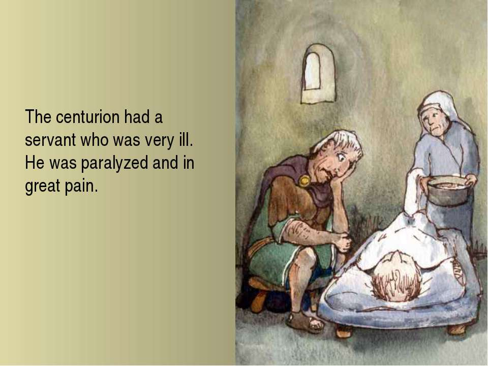 The centurion had a servant who was very ill. He was paralyzed and in great p...