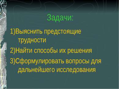 Задачи: 1)Выяснить предстоящие трудности 2)Найти способы их решения 3)Сформул...