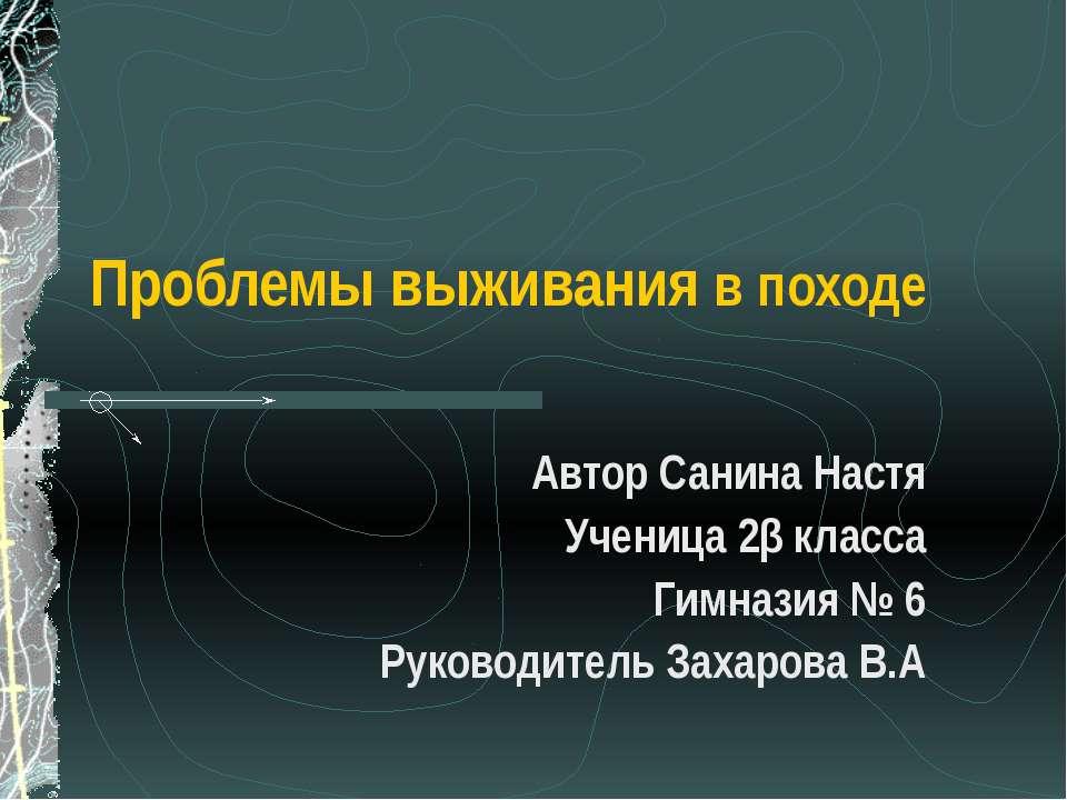 Проблемы выживания в походе Автор Санина Настя Ученица 2β класса Гимназия № 6...