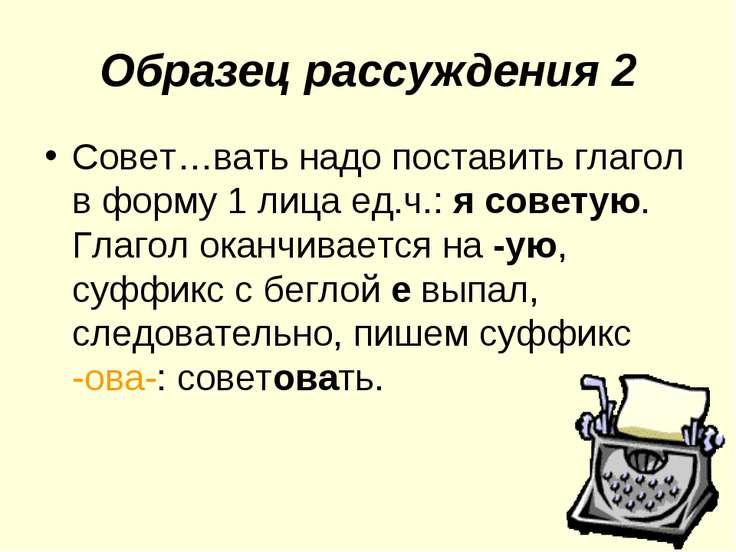 Образец рассуждения 2 Совет…вать надо поставить глагол в форму 1 лица ед.ч.: ...
