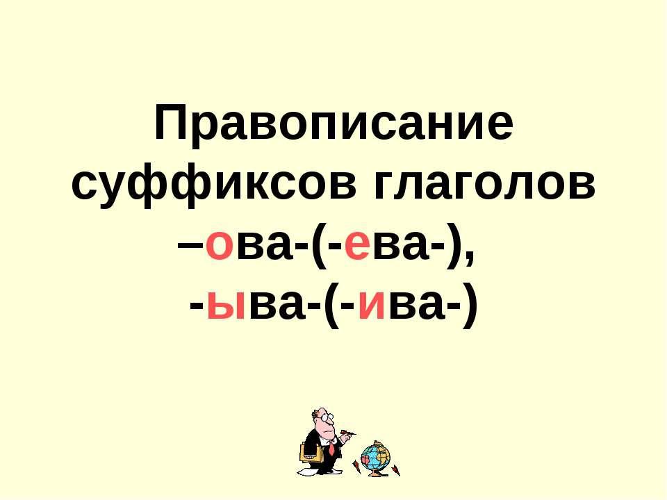 Правописание суффиксов глаголов –ова-(-ева-), -ыва-(-ива-)
