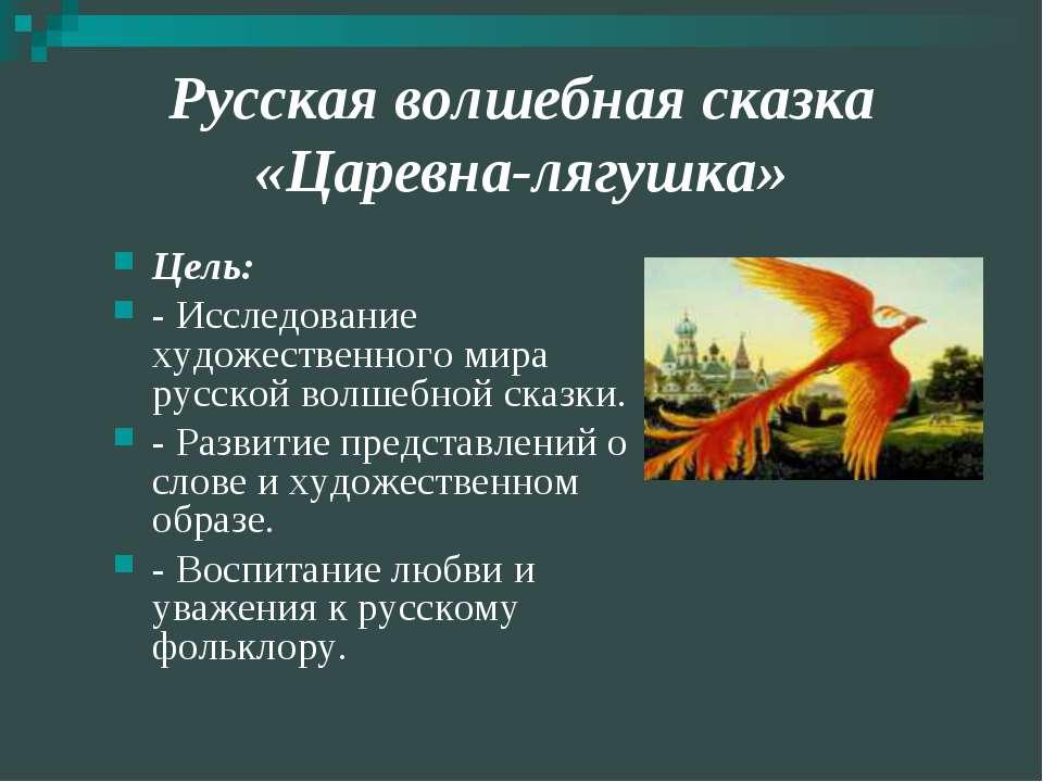 Русская волшебная сказка «Царевна-лягушка» Цель: - Исследование художественно...
