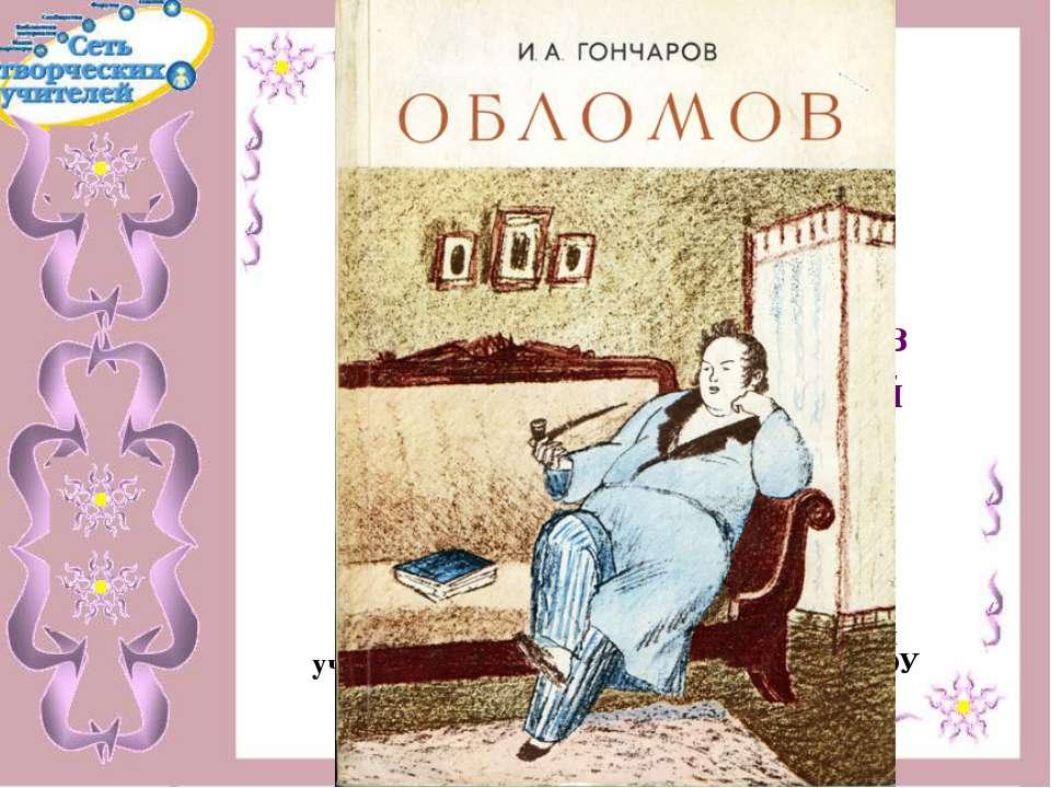 Роман А.И.Гончарова «Обломов». Образ главного героя. «Обломовщина» - одно из ...