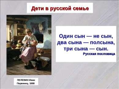 Дети в русской семье ПЕЛЕВИН Иван Первенец. 1888 Один сын — не сын, два сына ...