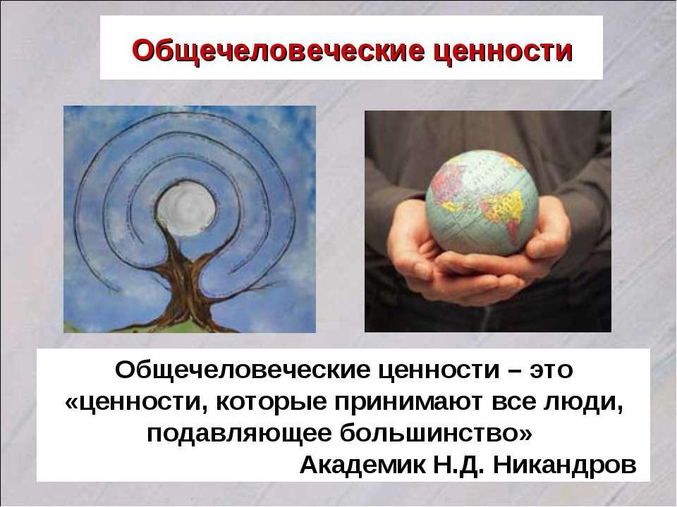 Общечеловеческие ценности Общечеловеческие ценности – это «ценности, которые ...