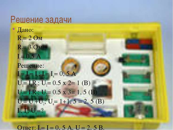 Решение задачи Дано: R1= 2 Ом R2= 3 Ом I1= 0,5 А Решение: I1= I2= Iu; I2= Iu=...
