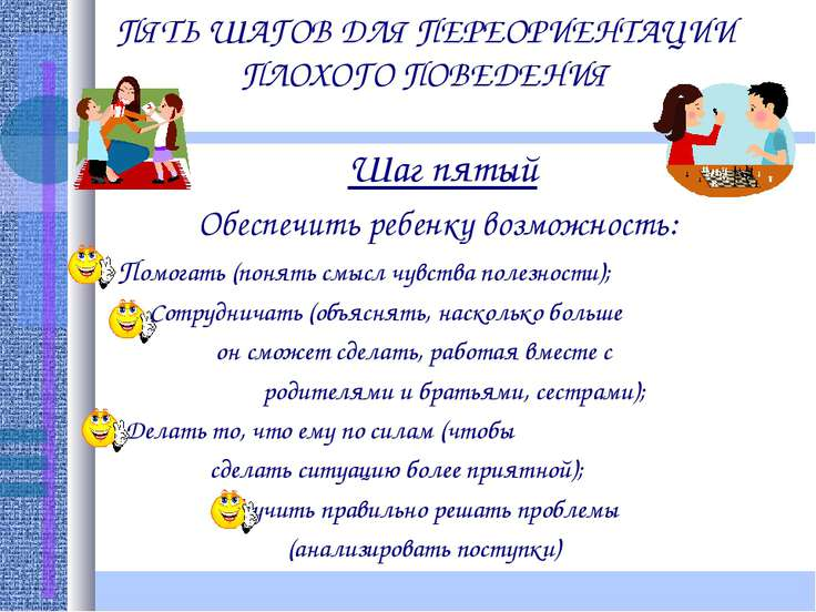 ПЯТЬ ШАГОВ ДЛЯ ПЕРЕОРИЕНТАЦИИ ПЛОХОГО ПОВЕДЕНИЯ Шаг пятый Обеспечить ребенку ...