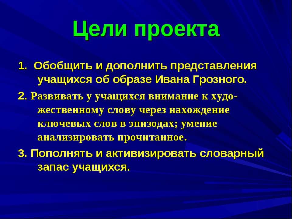Цели проекта 1. Обобщить и дополнить представления учащихся об образе Ивана Г...