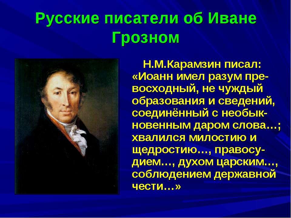 Русские писатели об Иване Грозном Н.М.Карамзин писал: «Иоанн имел разум пре-в...