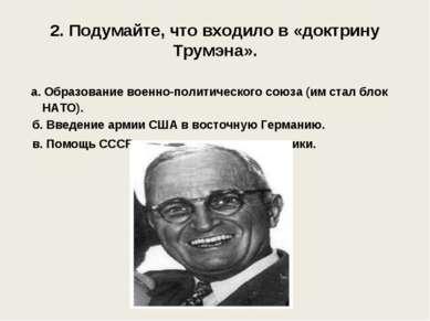 2. Подумайте, что входило в «доктрину Трумэна». а. Образование военно-политич...