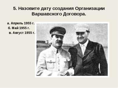 5. Назовите дату создания Организации Варшавского Договора. а. Апрель 1955 г....