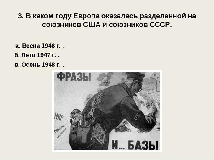 3. В каком году Европа оказалась разделенной на союзников США и союзников ССС...