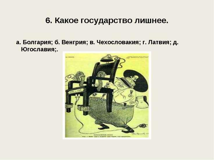 6. Какое государство лишнее. а. Болгария; б. Венгрия; в. Чехословакия; г. Лат...