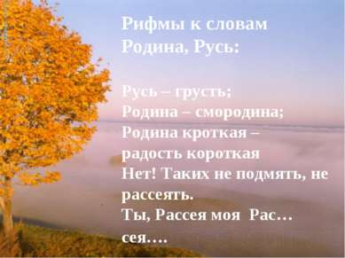 Рифмы к словам Родина, Русь: Русь – грусть; Родина – смородина; Родина кротка...