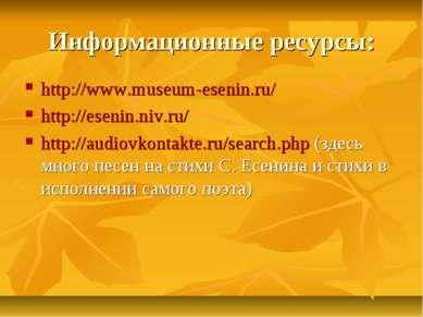 Информационные ресурсы: http://www.museum-esenin.ru/ http://esenin.niv.ru/ ht...