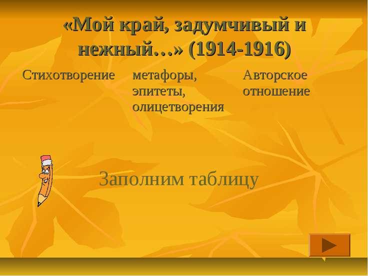 «Мой край, задумчивый и нежный…» (1914-1916) Заполним таблицу