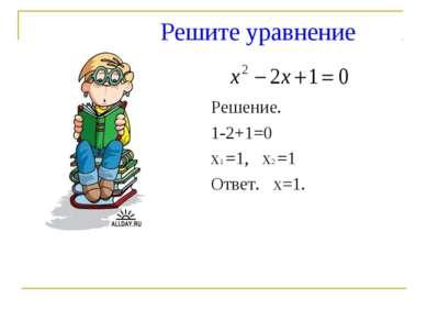 Решите уравнение Решение. 1-2+1=0 х1 =1, х2 =1 Ответ. х=1.