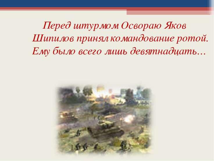 Перед штурмом Освораю Яков Шипилов принял командование ротой. Ему было всего ...