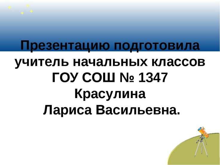 Презентацию подготовила учитель начальных классов ГОУ СОШ № 1347 Красулина Ла...