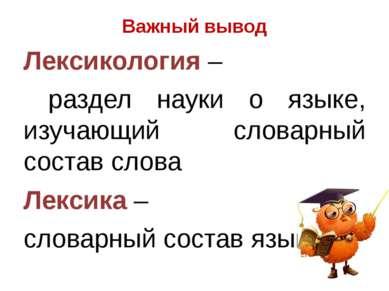 Важный вывод Лексикология – раздел науки о языке, изучающий словарный состав ...