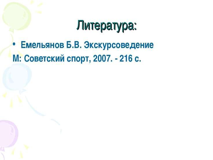 Литература: Емельянов Б.В. Экскурсоведение М: Советский спорт, 2007. - 216 с.