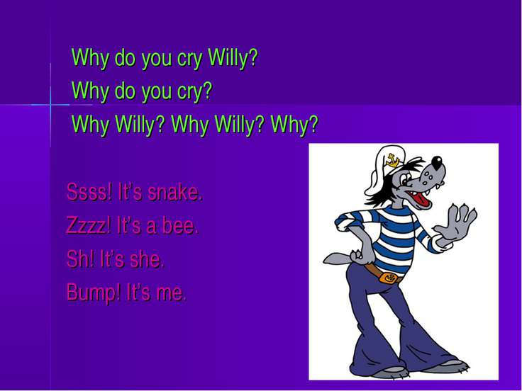 Why do you cry Willy? Why do you cry? Why Willy? Why Willy? Why? Ssss! It's s...