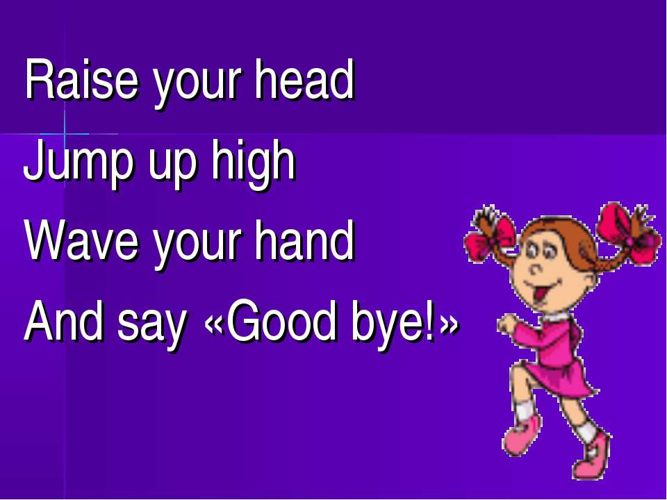 Raise your head Jump up high Wave your hand And say «Good bye!»