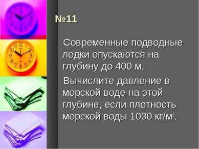 №11 Современные подводные лодки опускаются на глубину до 400 м. Вычислите дав...