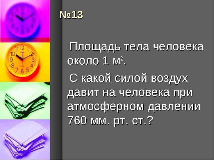 №13 Площадь тела человека около 1 м2. С какой силой воздух давит на человека ...