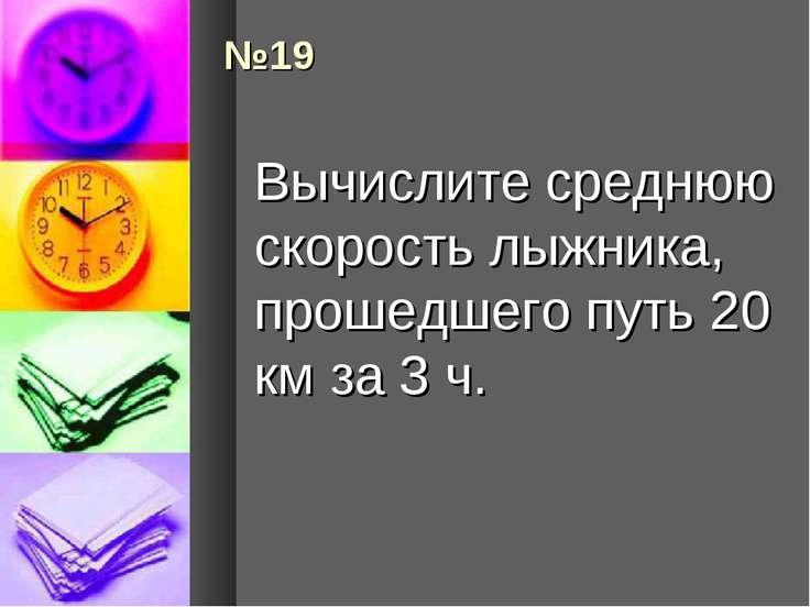 №19 Вычислите среднюю скорость лыжника, прошедшего путь 20 км за 3 ч.