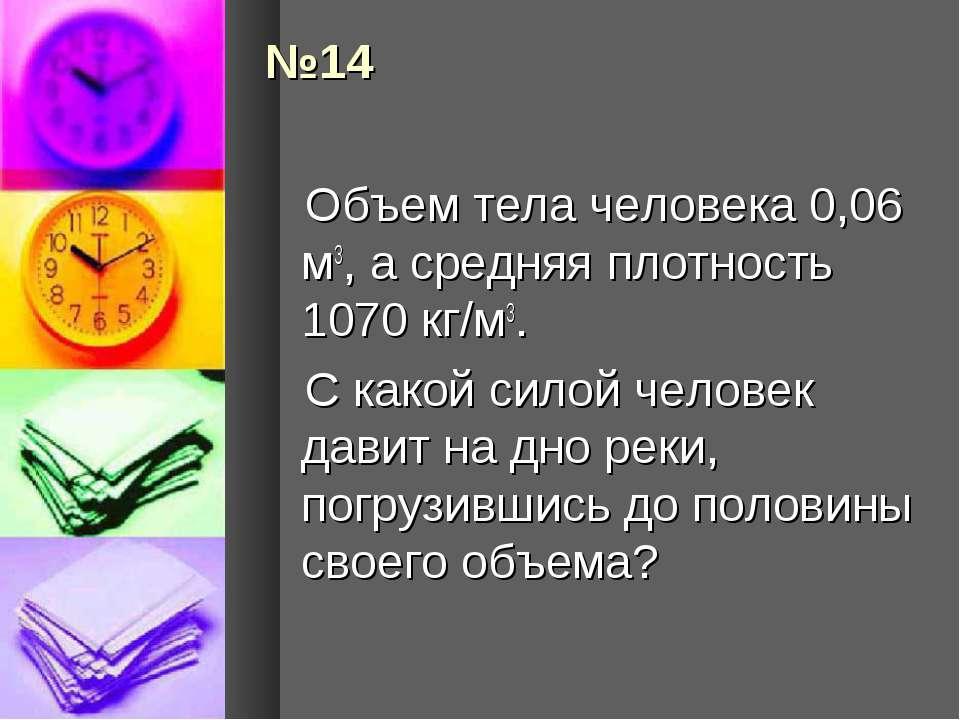 №14 Объем тела человека 0,06 м3, а средняя плотность 1070 кг/м3. С какой сило...
