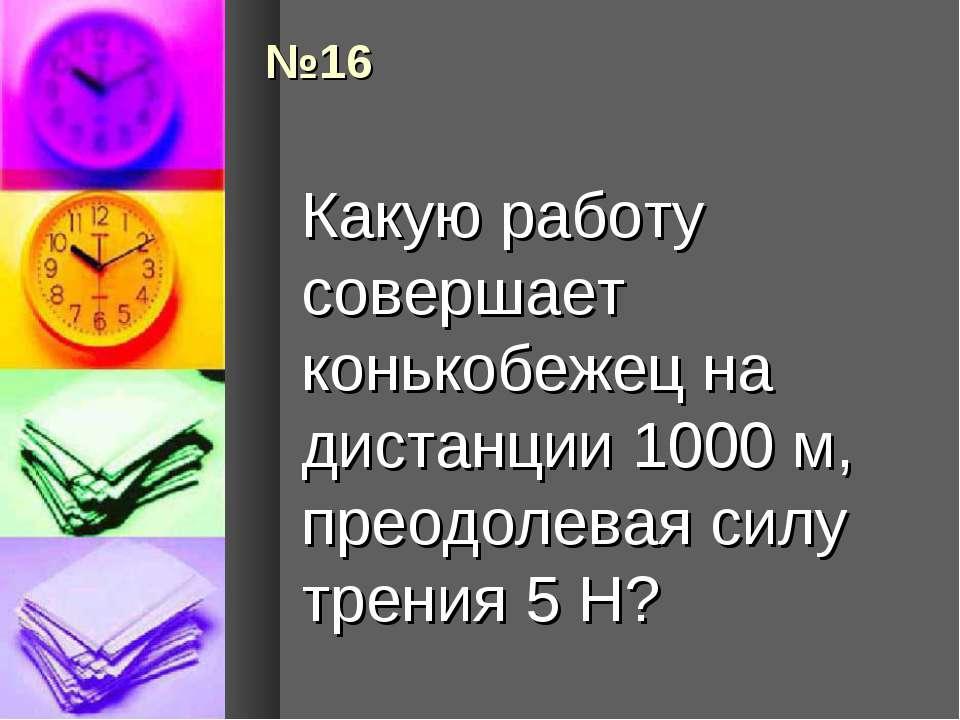 №16 Какую работу совершает конькобежец на дистанции 1000 м, преодолевая силу ...