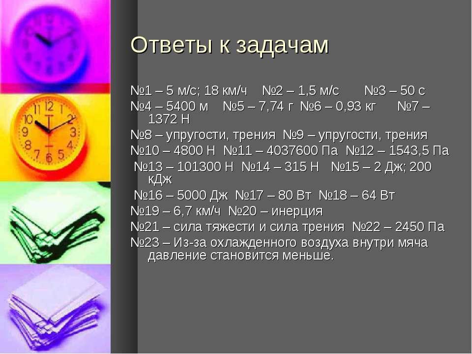 Ответы к задачам №1 – 5 м/с; 18 км/ч №2 – 1,5 м/с №3 – 50 с №4 – 5400 м №5 – ...