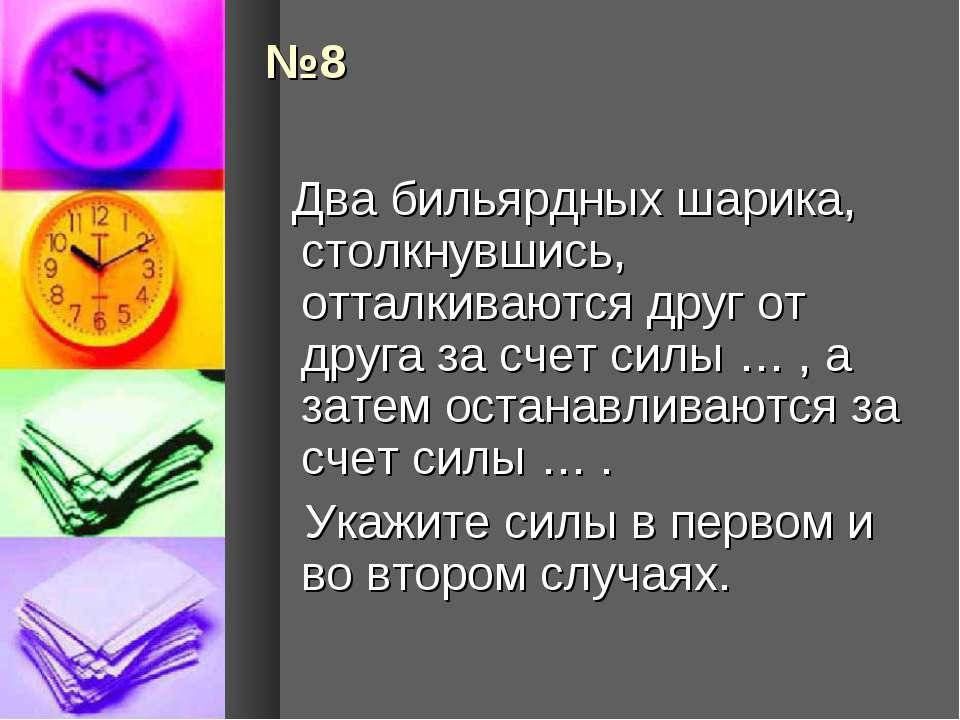№8 Два бильярдных шарика, столкнувшись, отталкиваются друг от друга за счет с...