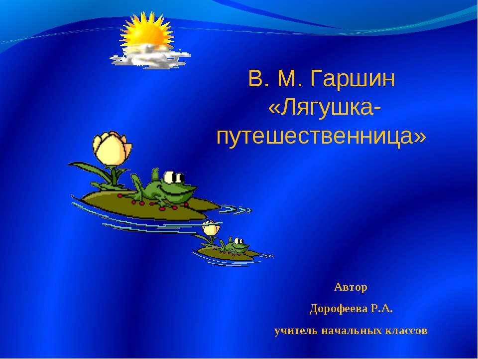 В. М. Гаршин «Лягушка-путешественница» Автор Дорофеева Р.А. учитель начальных...